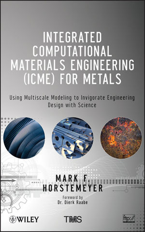 Integrated Computational Materials Engineering (ICME) for Metals: Using Multiscale Modeling to Invigorate Engineering Design with Science (1118022521) cover image