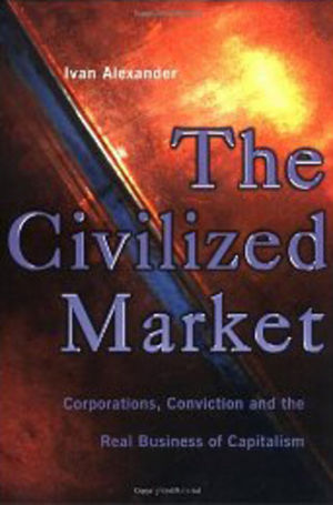 The Civilized Market: Corporations, Conviction and the Real Business of Capitalism