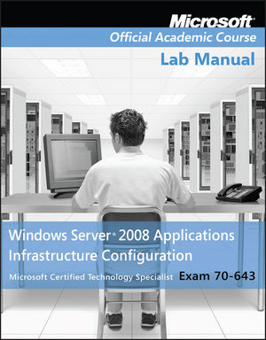 Exam 70-643 Windows Server 2008 Applications Infrastructure Configuration Lab Manual (0470225122) cover image