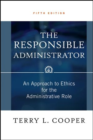 The Responsible Administrator: An Approach to Ethics for the Administrative Role, 5th Edition