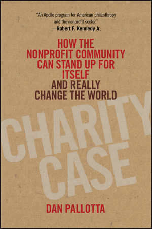 Charity Case: How the Nonprofit Community Can Stand Up For Itself and Really Change the World (1118117522) cover image