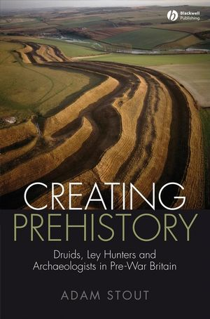 Creating Prehistory: Druids, Ley Hunters and Archaeologists in Pre-War Britain (1444302922) cover image