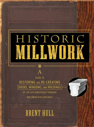 Historic Millwork: A Guide to Restoring and Re-creating Doors, Windows, and Moldings of the Late Nineteenth Through Mid-Twentieth Centuries  (0471416223) cover image
