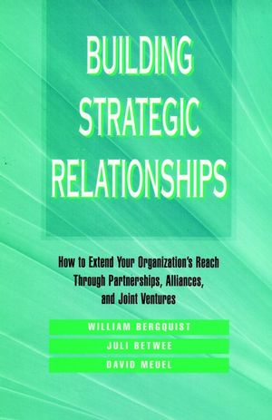 Building Strategic Relationships: How to Extend Your Organization's Reach Through Partnerships, Alliances, and Joint Ventures