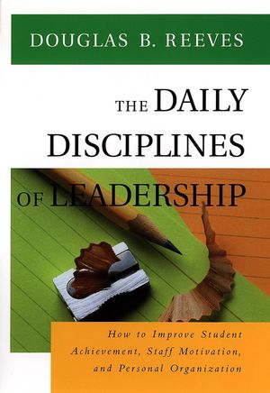 The Daily Disciplines of Leadership: How to Improve Student Achievement, Staff Motivation, and Personal Organization