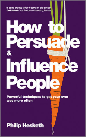 How to Persuade and Influence People: Powerful Techniques to Get Your Own Way More Often, Completely Revised and Updated Edition of Life's a Game So Fix the Odds