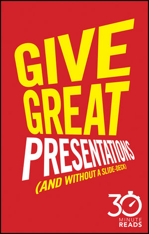 Give Great Presentations (And Without a Slide-Deck): 30 Minute Reads: A Shortcut to Better Presenting and Public Speaking