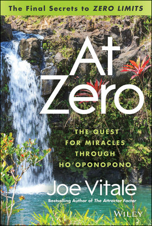 """At Zero: The Final Secrets to """"""""Zero Limits"""""""" The Quest for Miracles Through Ho'oponopono"""