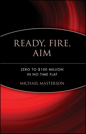 Ready, Fire, Aim: Zero to $100 Million in No Time Flat (0470182024) cover image