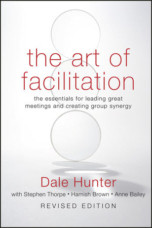 The Art of Facilitation: The Essentials for Leading Great Meetings and Creating Group Synergy, Revised Edition
