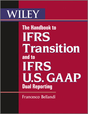 Book Cover Image for The Handbook to IFRS Transition and to IFRS U.S. GAAP Dual Reporting: Interpretation, Implementation and Application to Grey Areas