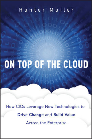 On Top of the Cloud: How CIOs Leverage New Technologies to Drive Change and Build Value Across the Enterprise (1118065824) cover image