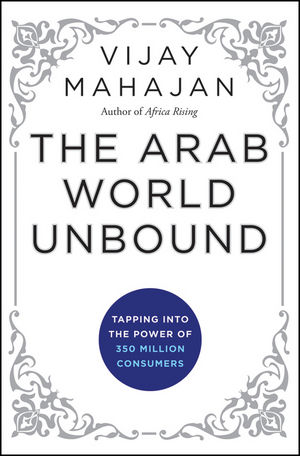 The Arab World Unbound: Tapping into the Power of 350 Million Consumers (1118236424) cover image