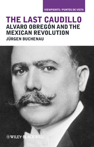 The Last Caudillo: Alvaro Obreg�n and the Mexican Revolution (1405199024) cover image