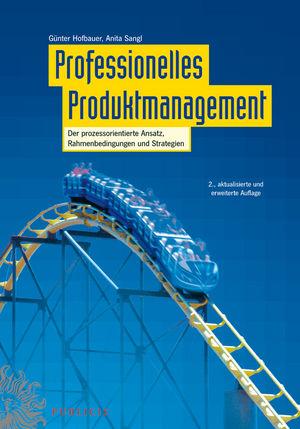 Professionelles Produktmanagement: Der prozessorientierte Ansatz, Rahmenbedingungen und Strategien, 2., aktualisierte und erweiterte Auflage
