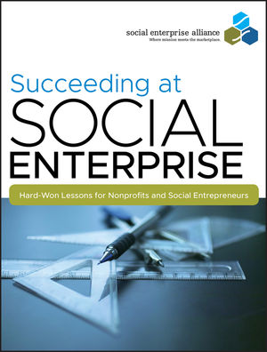 Succeeding at Social Enterprise: Hard-Won Lessons for Nonprofits and Social Entrepreneurs