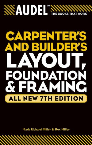 Audel Carpenter's and Builder's Layout, Foundation, and Framing, All New 7th Edition