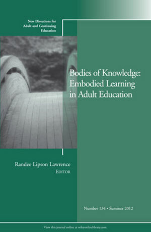 Bodies of Knowledge: Embodied Learning in Adult Education: New Directions for Adult and Continuing Education, Number 134