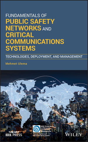 Fundamentals of Public Safety Networks and Critical Communications: Technologies, Applications, Policies, Deployment, and Management