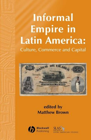 Informal Empire in Latin America: Culture, Commerce, and Capital (1405179325) cover image
