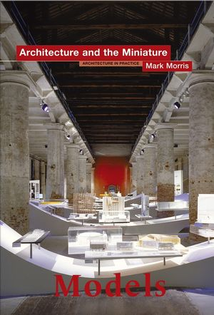 Models: Architecture and the Miniature (0470015926) cover image