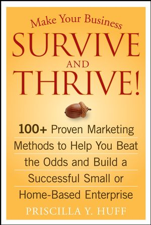 Make Your Business Survive and Thrive!: 100+ Proven Marketing Methods to Help You Beat the Odds and Build a Successful Small or Home-Based Enterprise