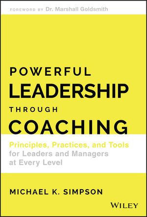 Powerful Leadership Through Coaching: Principles, Practices, and Tools for Managers at Every Level