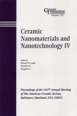 Ceramic Nanomaterials and Nanotechnology IV: Proceedings of the 107th Annual Meeting of The American Ceramic Society, Baltimore, Maryland, USA 2005