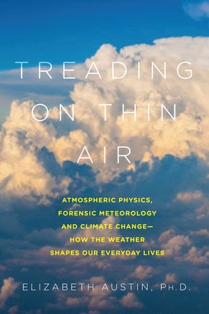 Treading on Thin Air: Atmospheric Physics, Forensic Meteorology, and Climate Change: How Weather Shapes Our Everyday Lives