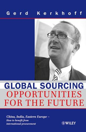 Global Sourcing: Opportunities for the Future China, India, Eastern Europe -- How to Benefit from the Potential of International Procurement