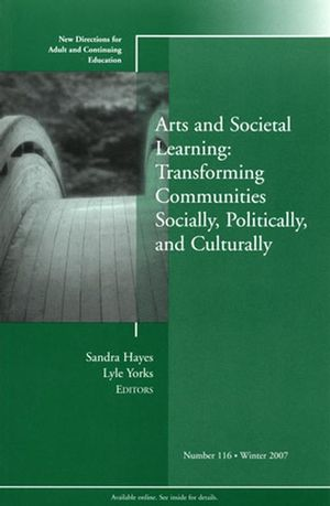 Arts and Societal Learning: Transforming Communities Socially, Politically, and Culturally: New Directions for Adult and Continuing Education, Number 116