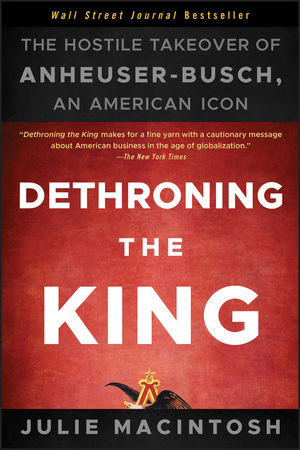 Book Cover Image for Dethroning the King: The Hostile Takeover of Anheuser-Busch, an American Icon