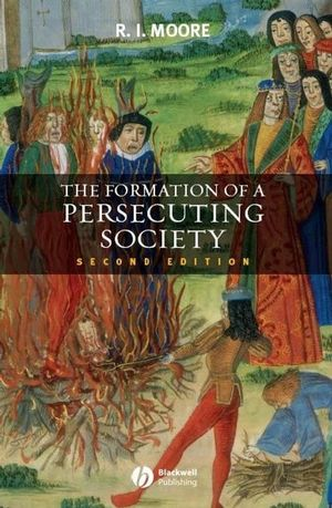 The Formation of a Persecuting Society: Authority and Deviance in Western Europe 950-1250, 2nd Edition (1405172428) cover image