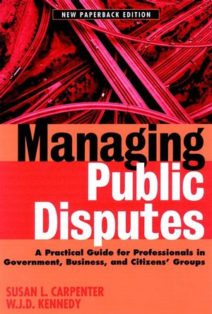 Managing Public Disputes: A Practical Guide for Professionals in Government, Business, and Citizen's Groups