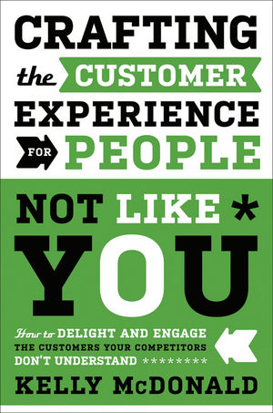 Crafting the Customer Experience For People Not Like You: How to Delight and Engage the Customers Your Competitors Don