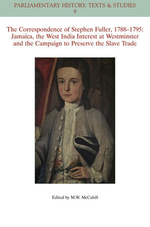 The Correspondence of Stephen Fuller, 1788-1795: Jamaica, The West India Interest at Westminster and the Campaign to Preserve the Slave Trade