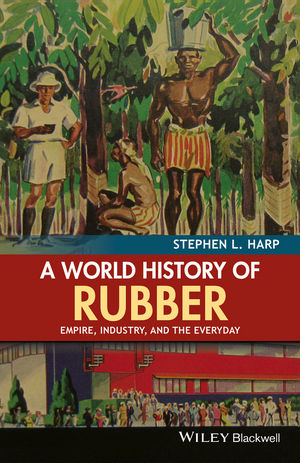 A World History of Rubber: Empire, Industry, and the Everyday (1118934229) cover image