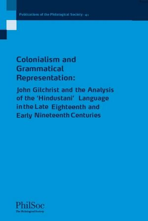 Colonialism and Grammatical Representation: John Gilchrist and the Analysis of the Hindustani Language in the late Eighteenth and Early Nineteenth Centuries