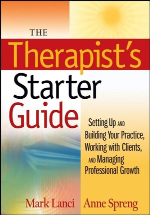 The Therapist's Starter Guide: Setting Up and Building Your Practice, Working with Clients, and Managing Professional Growth