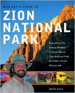 Ron Kay's Guide to Zion National Park: Everything You Always Wanted to Know About Zion National Park But Didn't Know Who to Ask