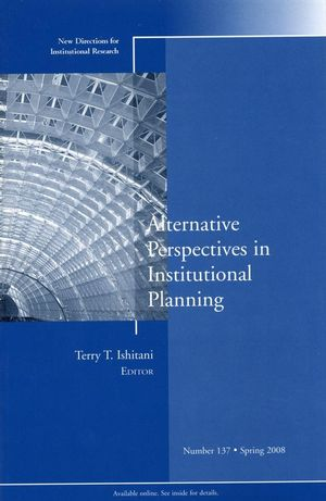 Alternative Perspectives in Institutional Planning: New Directions for Institutional Research, Number 137