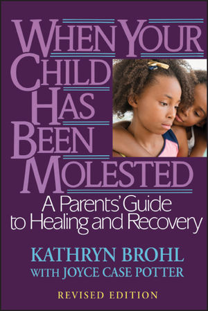 When Your Child Has Been Molested: A Parents' Guide to Healing and Recovery, Revised Edition