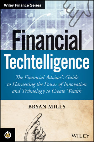 Financial Techtelligence: The Financial Advisor's Guide to Harnessing the Power of Innovation and Technology to Create Wealth