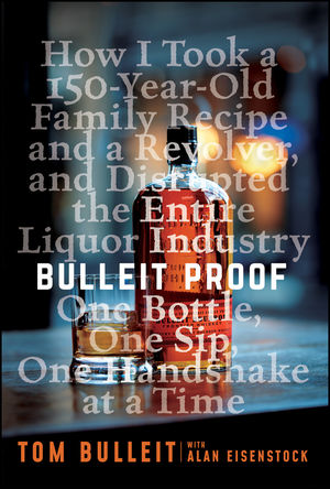 Bulleit Proof: How I Took a 200-Year-Old Family Recipe and a Revolver, and Disrupted the Entire Liquor Industry One Bottle, One Sip, One Handshake at a Time