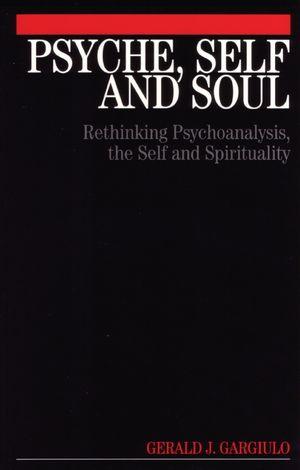 Psyche, Self and Soul: Rethinking Psychoanalysis, the Self and Spirituality