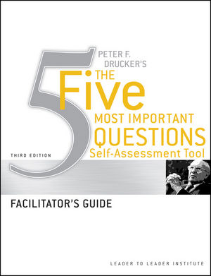 Peter Drucker's The Five Most Important Question Self Assessment Tool: Facilitator's Guide, 3rd Edition