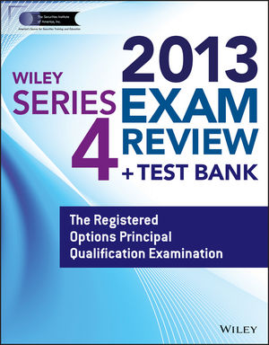 Wiley Series 4 Exam Review 2013 + Test Bank: The Registered Options Principal Qualification Examination