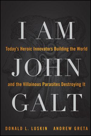 I Am John Galt: Today's Heroic Innovators Building the World and the Villainous Parasites Destroying It