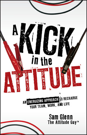 A Kick in the Attitude: An Energizing Approach to Recharge your Team, Work, and Life (0470575832) cover image