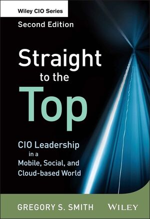 Straight to the Top: CIO Leadership in a Mobile, Social, and Cloud-based World, 2nd Edition (1118390032) cover image